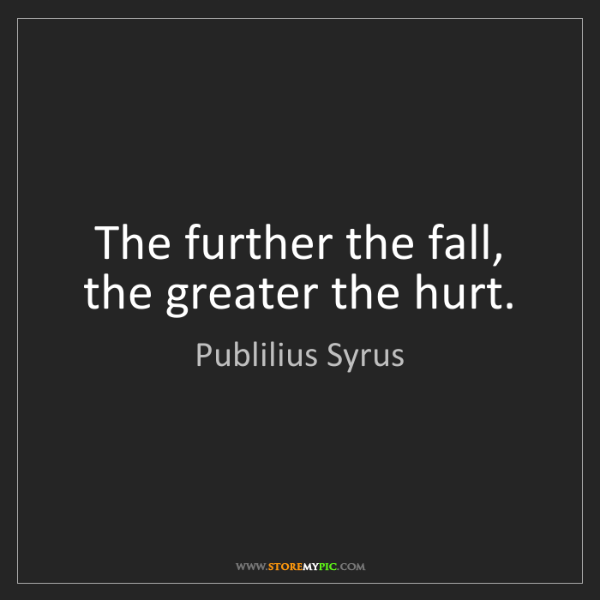 Publilius Syrus: The further the fall, the greater the hurt.
