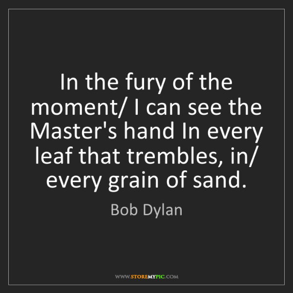 Bob Dylan: In the fury of the moment/ I can see the Master's hand...