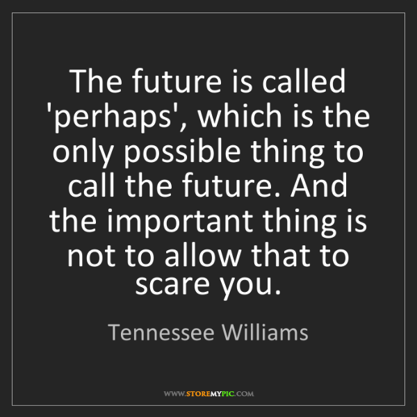 Tennessee Williams: The future is called 'perhaps', which is the only possible...