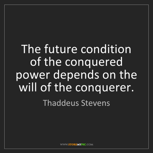 Thaddeus Stevens: The future condition of the conquered power depends on...