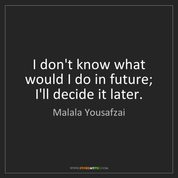 Malala Yousafzai: I don't know what would I do in future; I'll decide it...