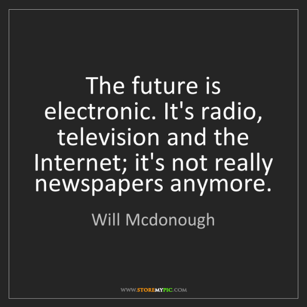 Will Mcdonough: The future is electronic. It's radio, television and...