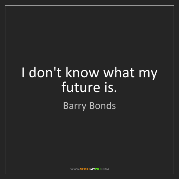 Barry Bonds: I don't know what my future is.
