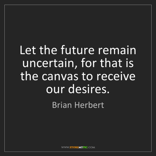 Brian Herbert: Let the future remain uncertain, for that is the canvas...
