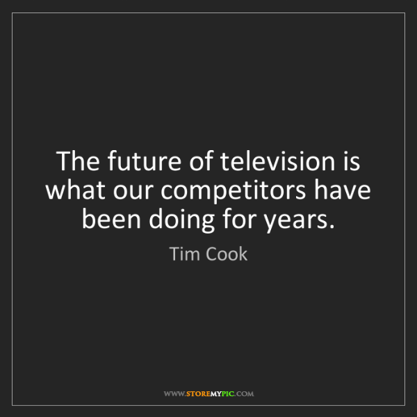 Tim Cook: The future of television is what our competitors have...
