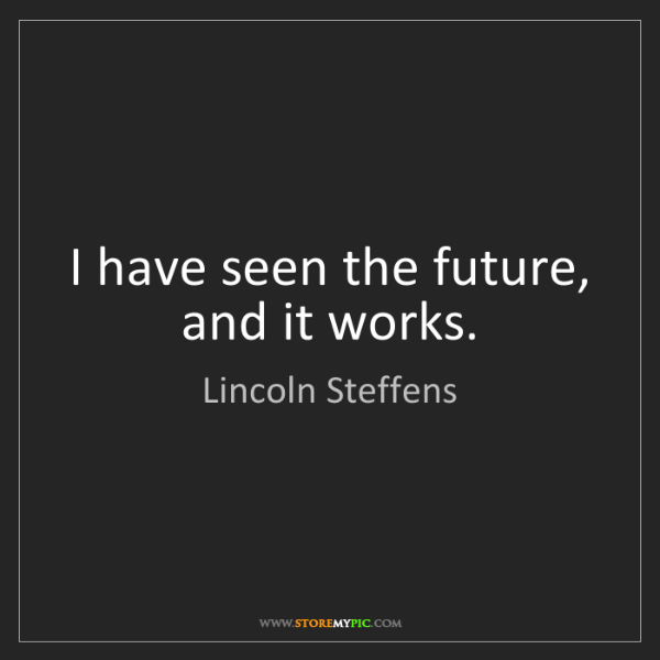 Lincoln Steffens: I have seen the future, and it works.