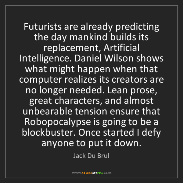 Jack Du Brul: Futurists are already predicting the day mankind builds...