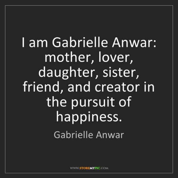 Gabrielle Anwar: I am Gabrielle Anwar: mother, lover, daughter, sister,...