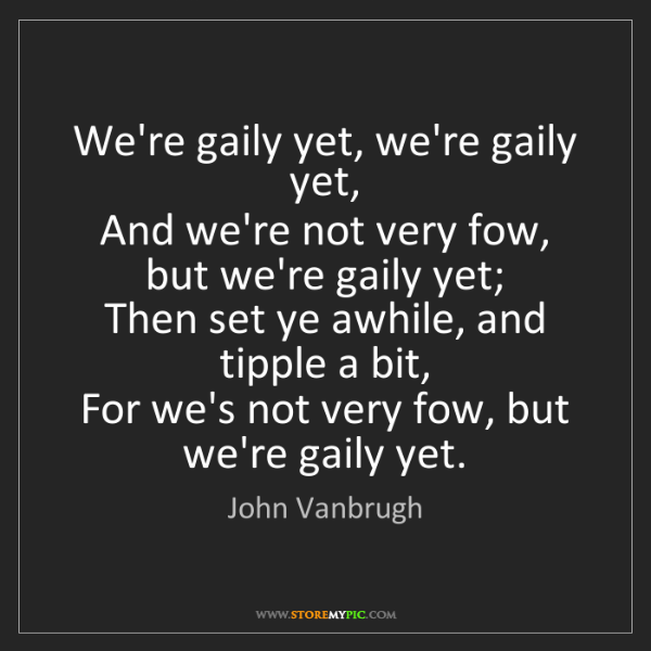John Vanbrugh: We're gaily yet, we're gaily yet,  And we're not very...