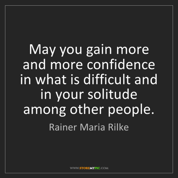 Rainer Maria Rilke: May you gain more and more confidence in what is difficult...