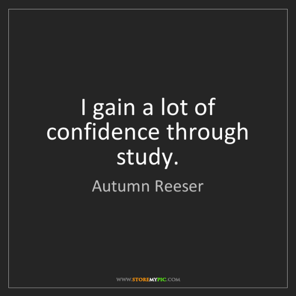 Autumn Reeser: I gain a lot of confidence through study.