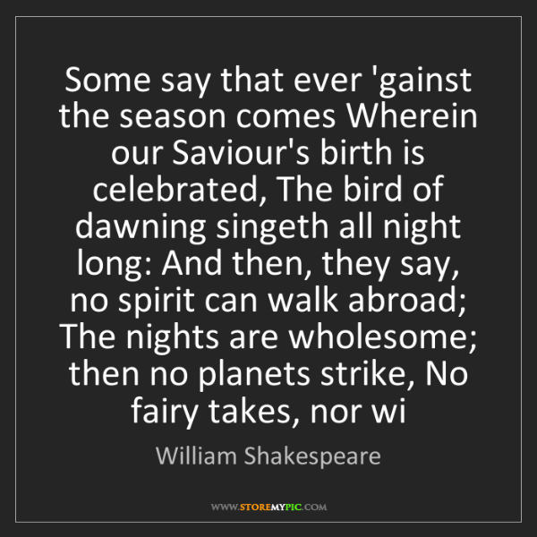 William Shakespeare: Some say that ever 'gainst the season comes Wherein our...