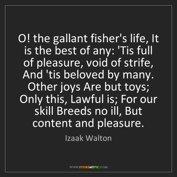 Izaak Walton: O! the gallant fisher's life, It is the best of any:...