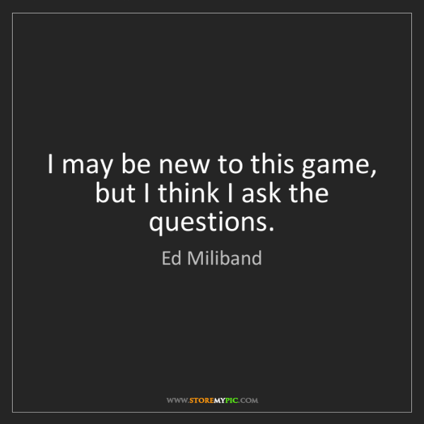 Ed Miliband: I may be new to this game, but I think I ask the questions.