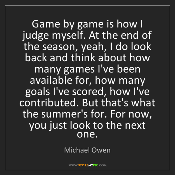 Michael Owen: Game by game is how I judge myself. At the end of the...