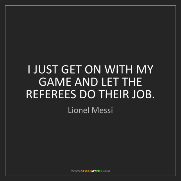 Lionel Messi: I JUST GET ON WITH MY GAME AND LET THE REFEREES DO THEIR...