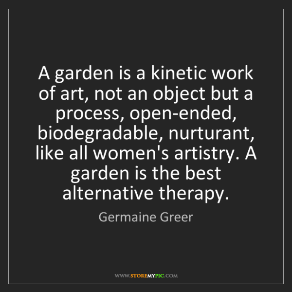 Germaine Greer: A garden is a kinetic work of art, not an object but...