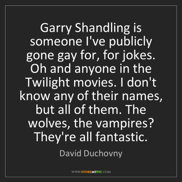 David Duchovny: Garry Shandling is someone I've publicly gone gay for,...