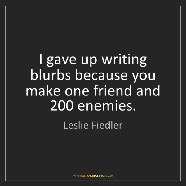 Leslie Fiedler: I gave up writing blurbs because you make one friend...