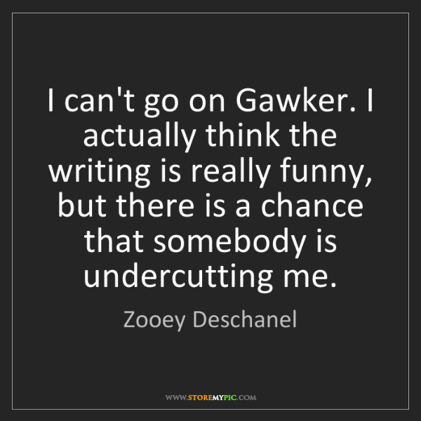 Zooey Deschanel: I can't go on Gawker. I actually think the writing is...