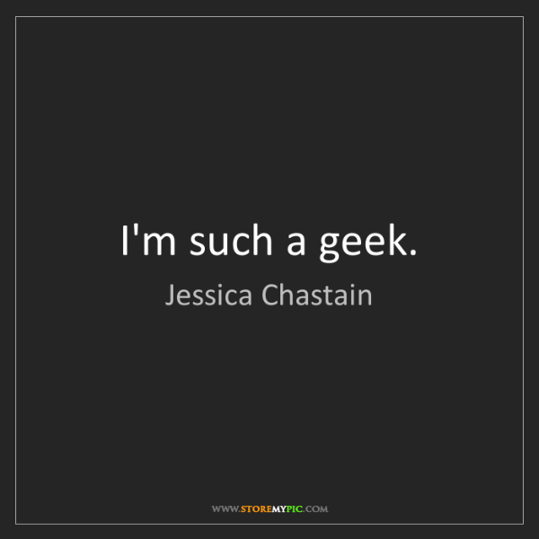 Jessica Chastain: I'm such a geek.