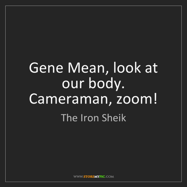 The Iron Sheik: Gene Mean, look at our body. Cameraman, zoom!
