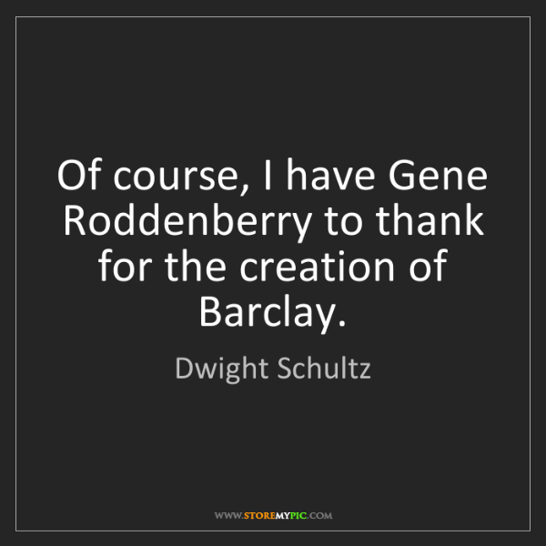 Dwight Schultz: Of course, I have Gene Roddenberry to thank for the creation...