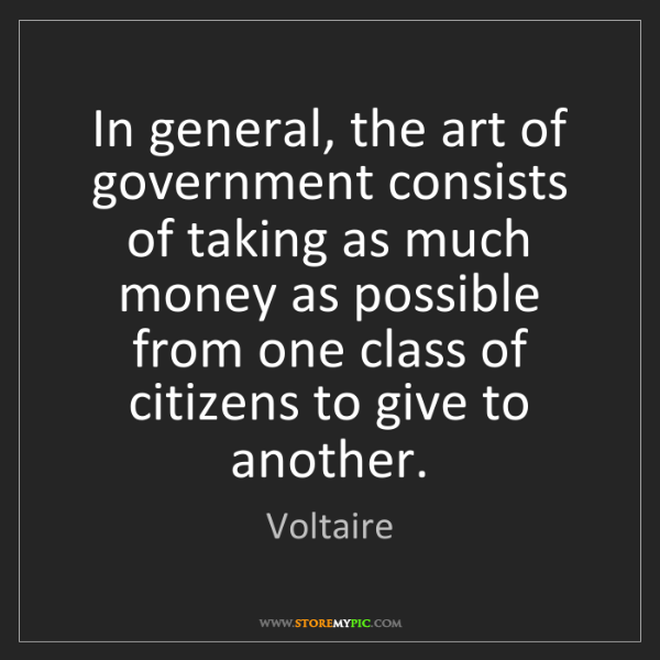 Voltaire: In general, the art of government consists of taking...