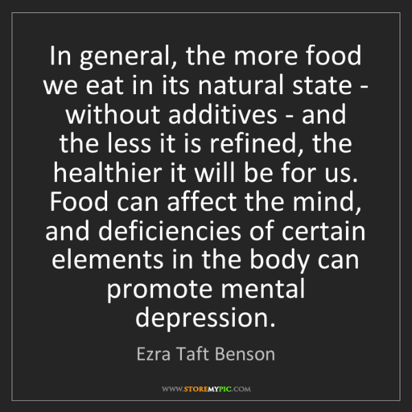 Ezra Taft Benson: In general, the more food we eat in its natural state...