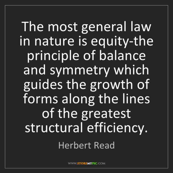 Herbert Read: The most general law in nature is equity-the principle...