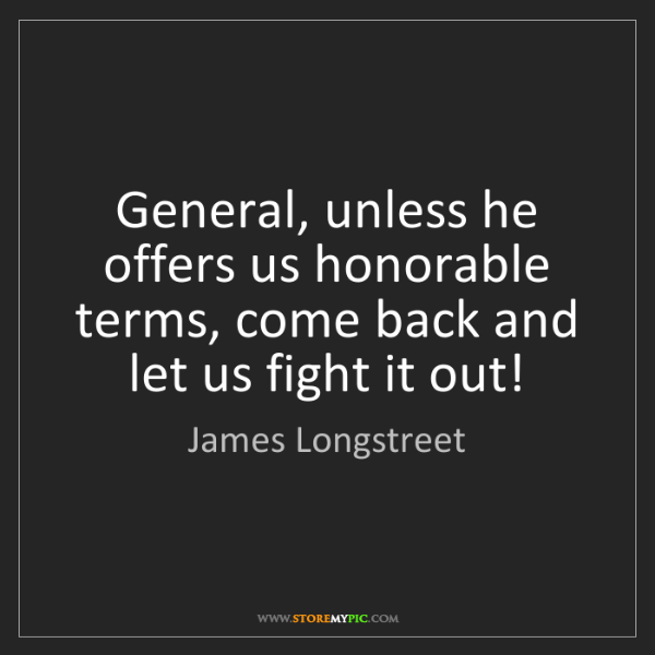 James Longstreet: General, unless he offers us honorable terms, come back...