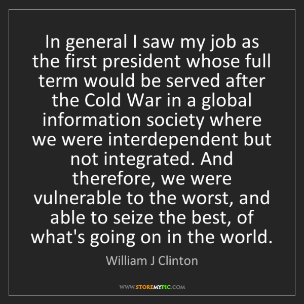 William J Clinton: In general I saw my job as the first president whose...