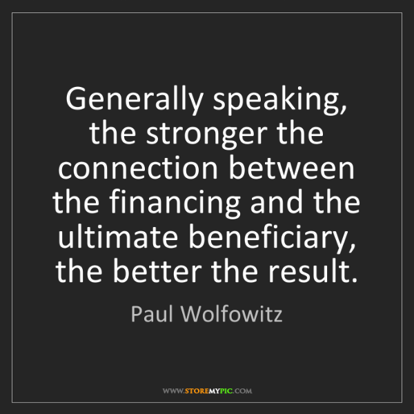 Paul Wolfowitz: Generally speaking, the stronger the connection between...