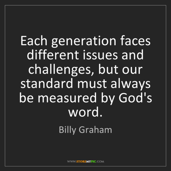 Billy Graham: Each generation faces different issues and challenges,...