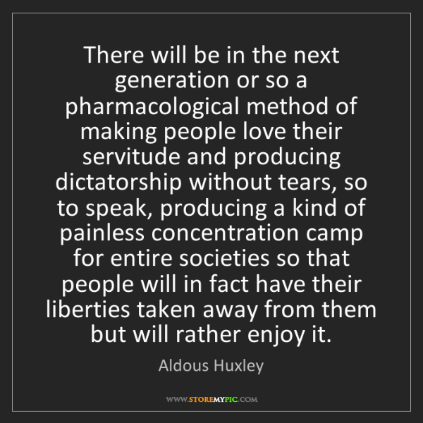 Aldous Huxley: There will be in the next generation or so a pharmacological...