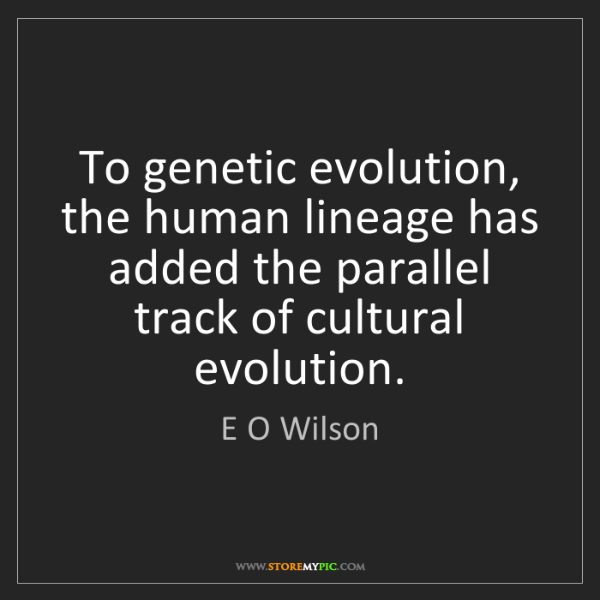 E O Wilson: To genetic evolution, the human lineage has added the...