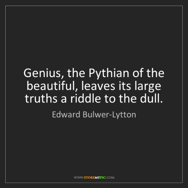 Edward Bulwer-Lytton: Genius, the Pythian of the beautiful, leaves its large...