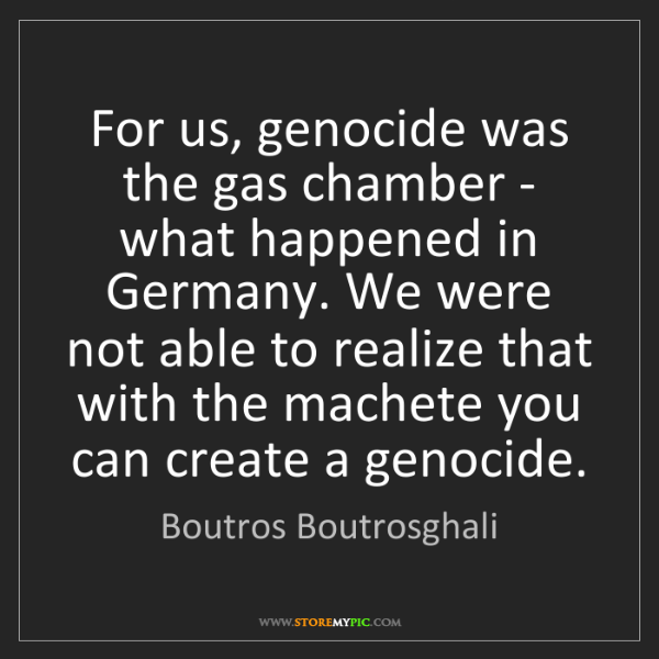 Boutros Boutrosghali: For us, genocide was the gas chamber - what happened...