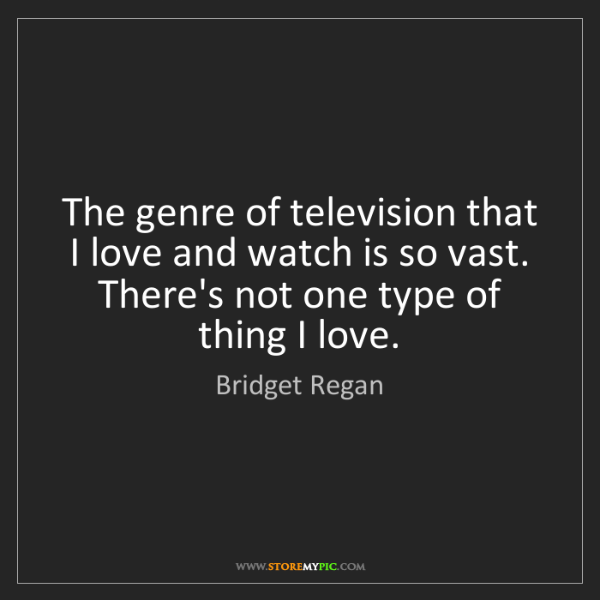 Bridget Regan: The genre of television that I love and watch is so vast....