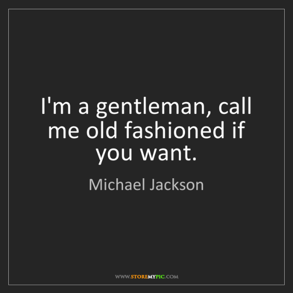 Michael Jackson: I'm a gentleman, call me old fashioned if you want.