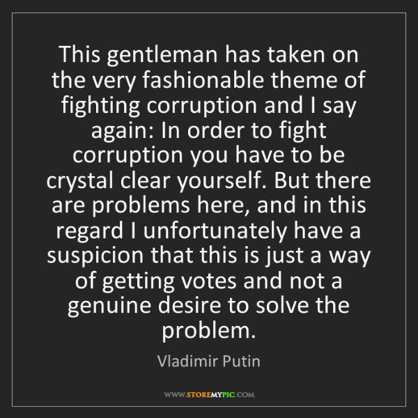 Vladimir Putin: This gentleman has taken on the very fashionable theme...