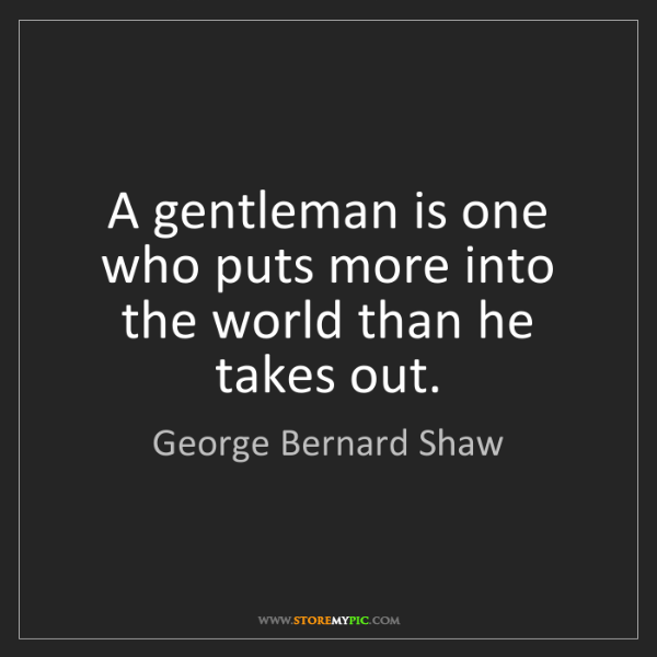 George Bernard Shaw: A gentleman is one who puts more into the world than...