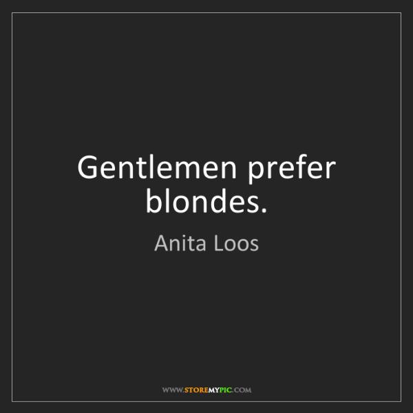 Anita Loos: Gentlemen prefer blondes.