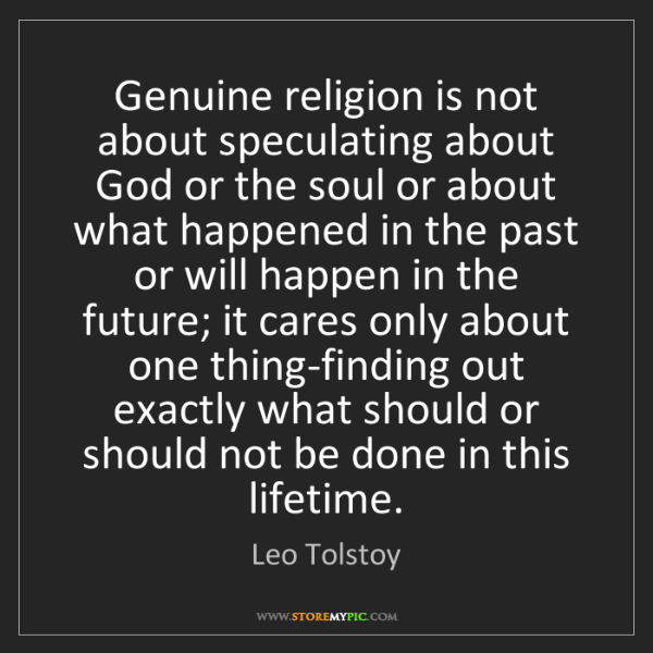 Leo Tolstoy: Genuine religion is not about speculating about God or...