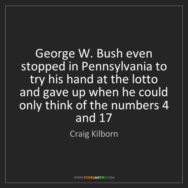 Craig Kilborn: George W. Bush even stopped in Pennsylvania to try his...