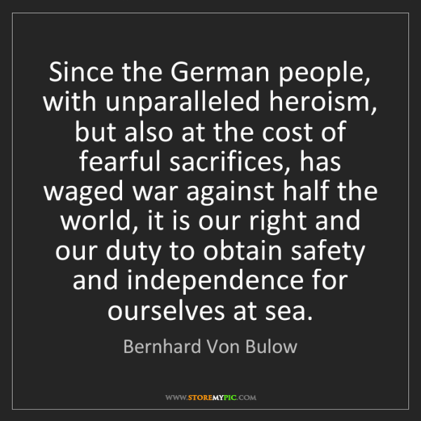 Bernhard Von Bulow: Since the German people, with unparalleled heroism, but...