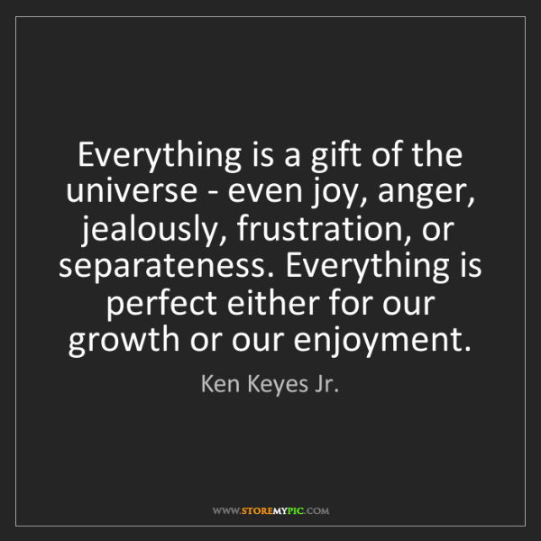 Ken Keyes Jr.: Everything is a gift of the universe - even joy, anger,...