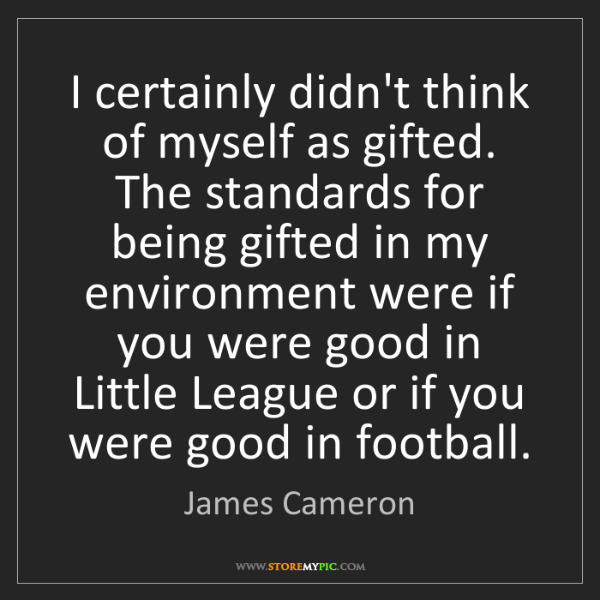 James Cameron: I certainly didn't think of myself as gifted. The standards...
