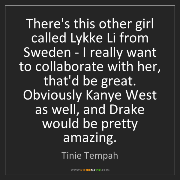 Tinie Tempah: There's this other girl called Lykke Li from Sweden -...