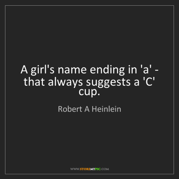 Robert A Heinlein: A girl's name ending in 'a' - that always suggests a...